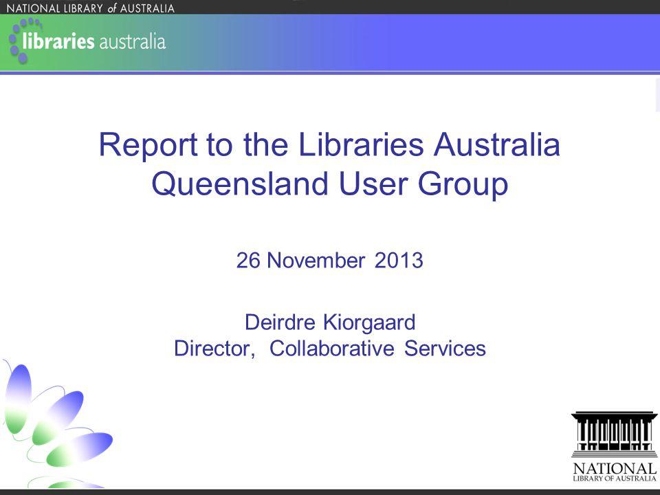 Report to the Libraries Australia Queensland User Group 26 November 2013 Deirdre Kiorgaard Director, Collaborative Services