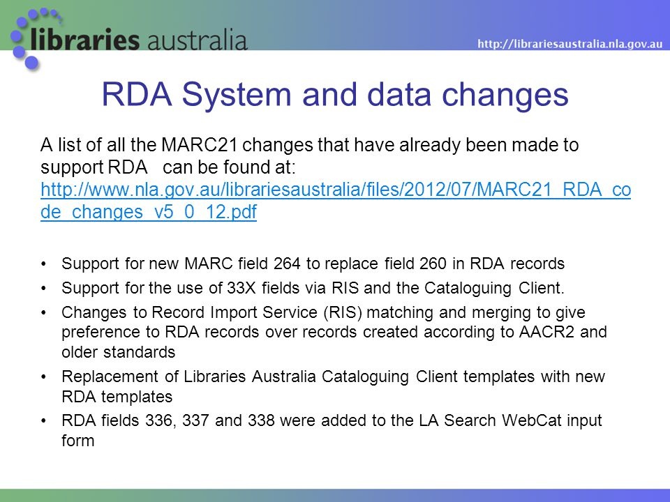 RDA System and data changes A list of all the MARC21 changes that have already been made to support RDA can be found at: http://www.nla.gov.au/librariesaustralia/files/2012/07/MARC21_RDA_co de_changes_v5_0_12.pdf http://www.nla.gov.au/librariesaustralia/files/2012/07/MARC21_RDA_co de_changes_v5_0_12.pdf Support for new MARC field 264 to replace field 260 in RDA records Support for the use of 33X fields via RIS and the Cataloguing Client.
