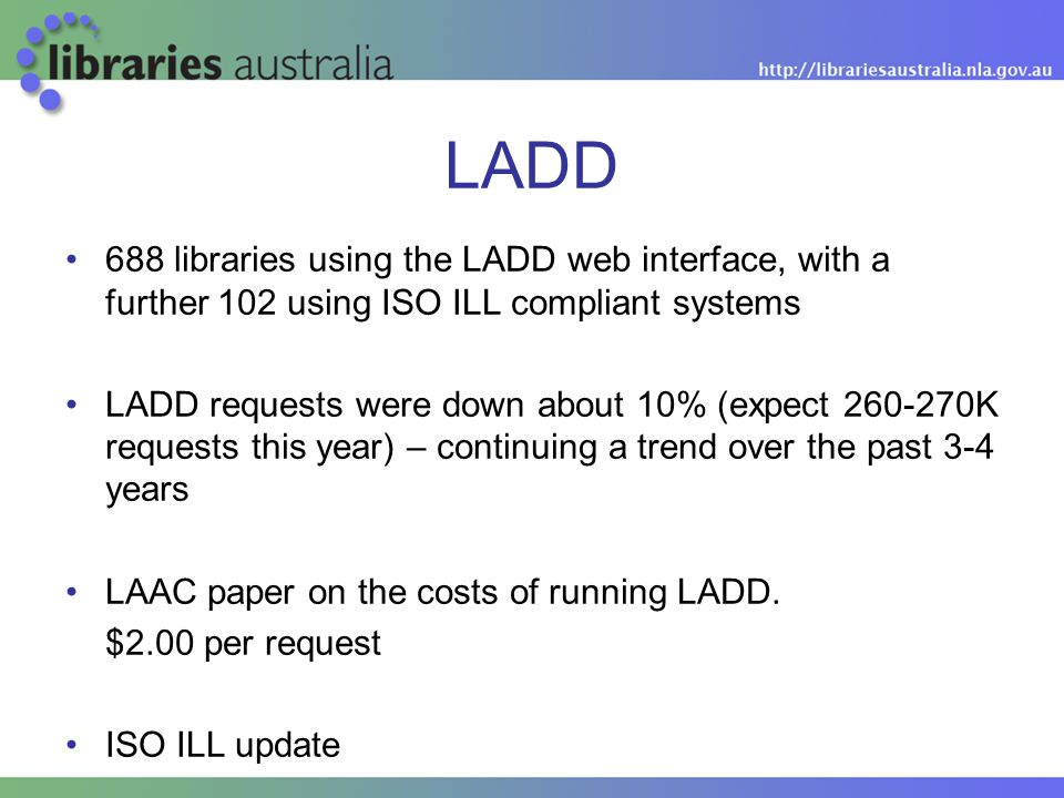 LADD 688 libraries using the LADD web interface, with a further 102 using ISO ILL compliant systems LADD requests were down about 10% (expect 260-270K