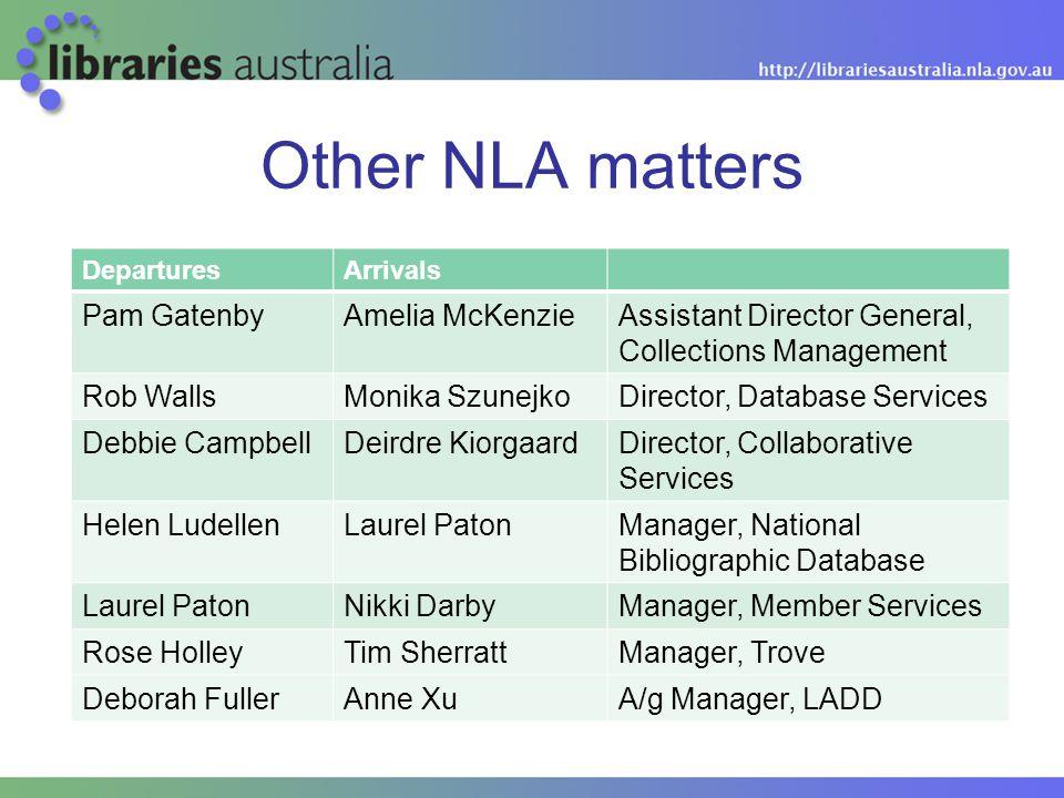 Other NLA matters DeparturesArrivals Pam GatenbyAmelia McKenzieAssistant Director General, Collections Management Rob WallsMonika SzunejkoDirector, Da