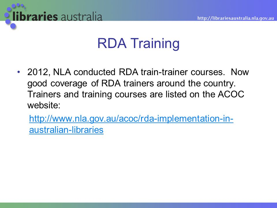 RDA Training 2012, NLA conducted RDA train-trainer courses. Now good coverage of RDA trainers around the country. Trainers and training courses are li