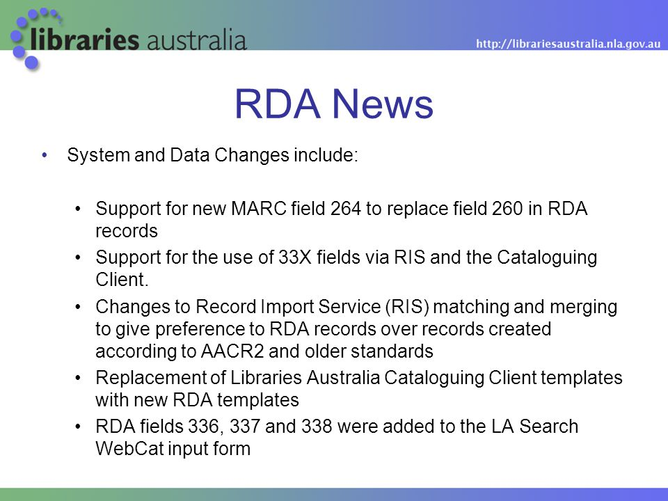 RDA News System and Data Changes include: Support for new MARC field 264 to replace field 260 in RDA records Support for the use of 33X fields via RIS and the Cataloguing Client.