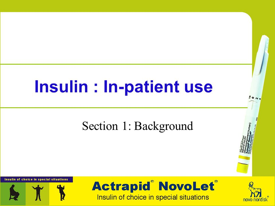 Insulin : In-patient use Section 1: Background Section 2: Advantages, indications, components Section 3: Insulin IV infusion protocols Section 4: Prac