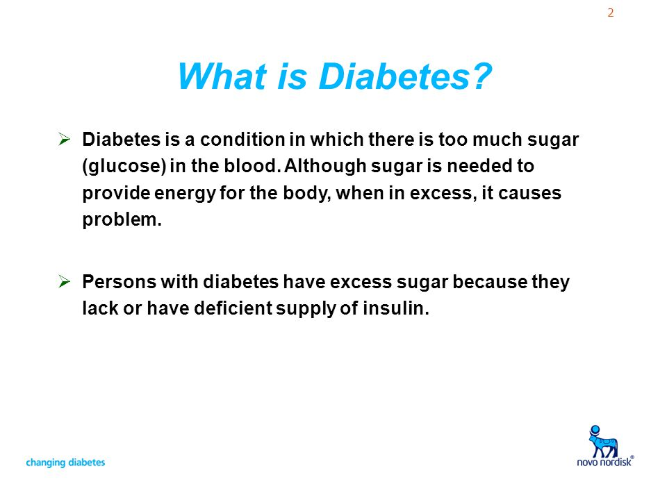 2 What is Diabetes?  Diabetes is a condition in which there is too much sugar (glucose) in the blood. Although sugar is needed to provide energy for