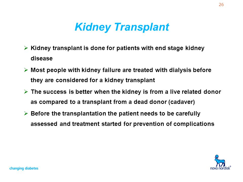 26 Kidney Transplant  Kidney transplant is done for patients with end stage kidney disease  Most people with kidney failure are treated with dialysi