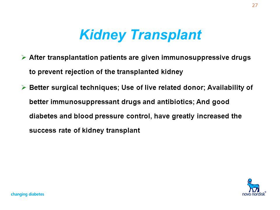 27 Kidney Transplant  After transplantation patients are given immunosuppressive drugs to prevent rejection of the transplanted kidney  Better surgi