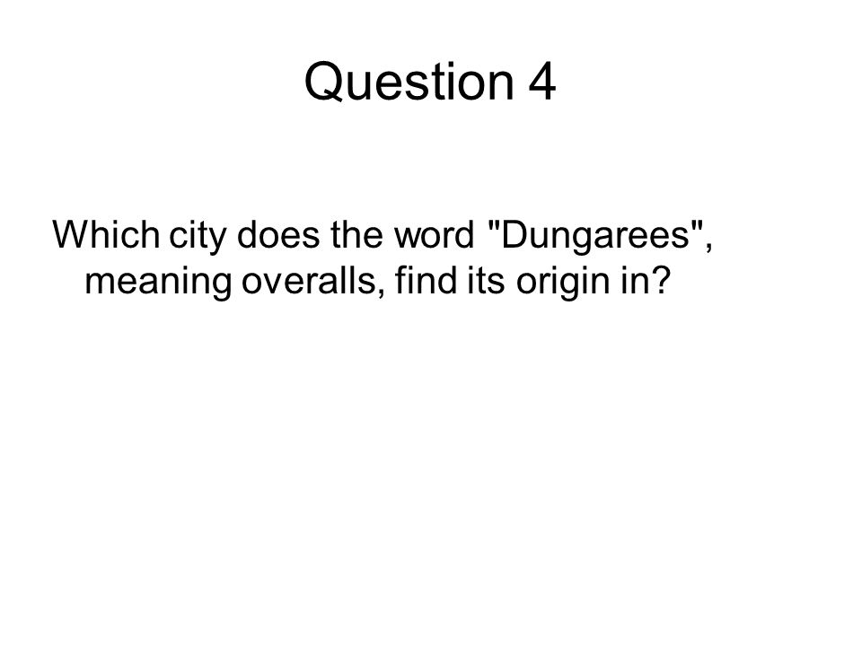Question 4 Which city does the word Dungarees , meaning overalls, find its origin in