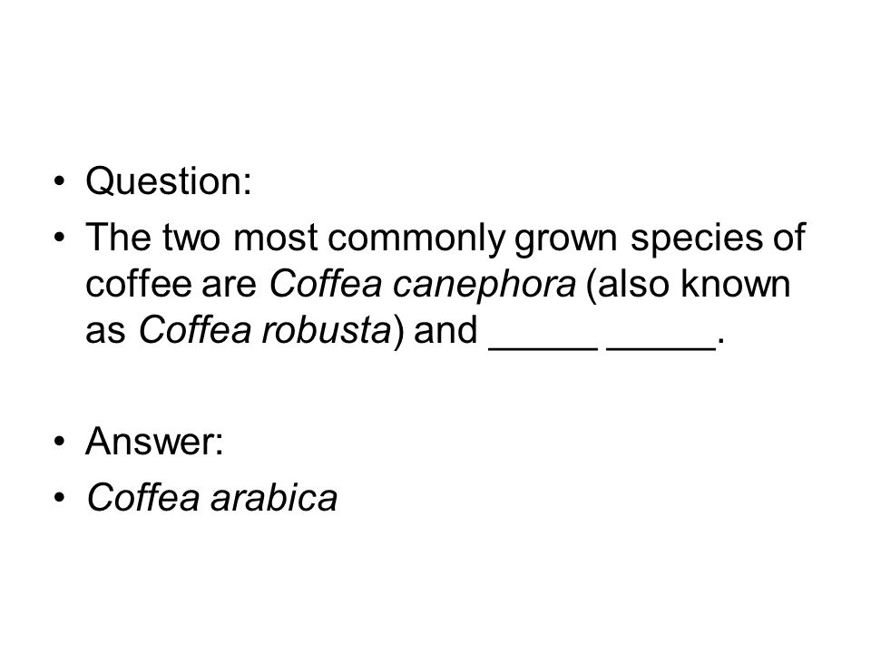 Question: The two most commonly grown species of coffee are Coffea canephora (also known as Coffea robusta) and _____ _____.