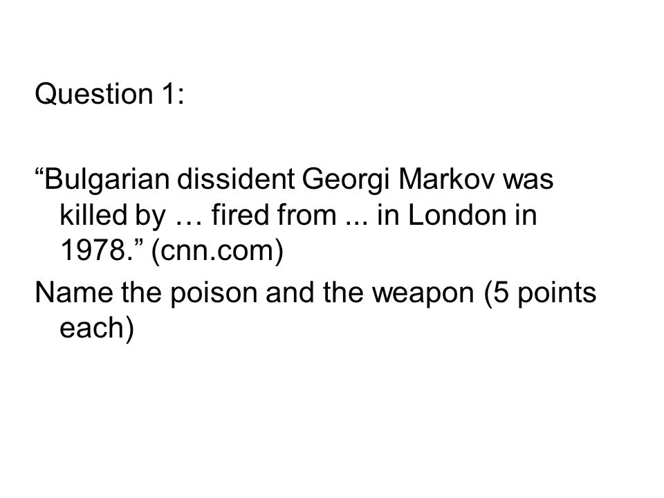 Question 1: Bulgarian dissident Georgi Markov was killed by … fired from...