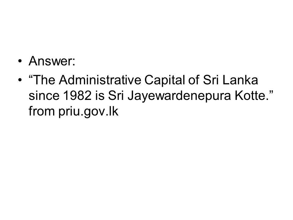 Answer: The Administrative Capital of Sri Lanka since 1982 is Sri Jayewardenepura Kotte. from priu.gov.lk