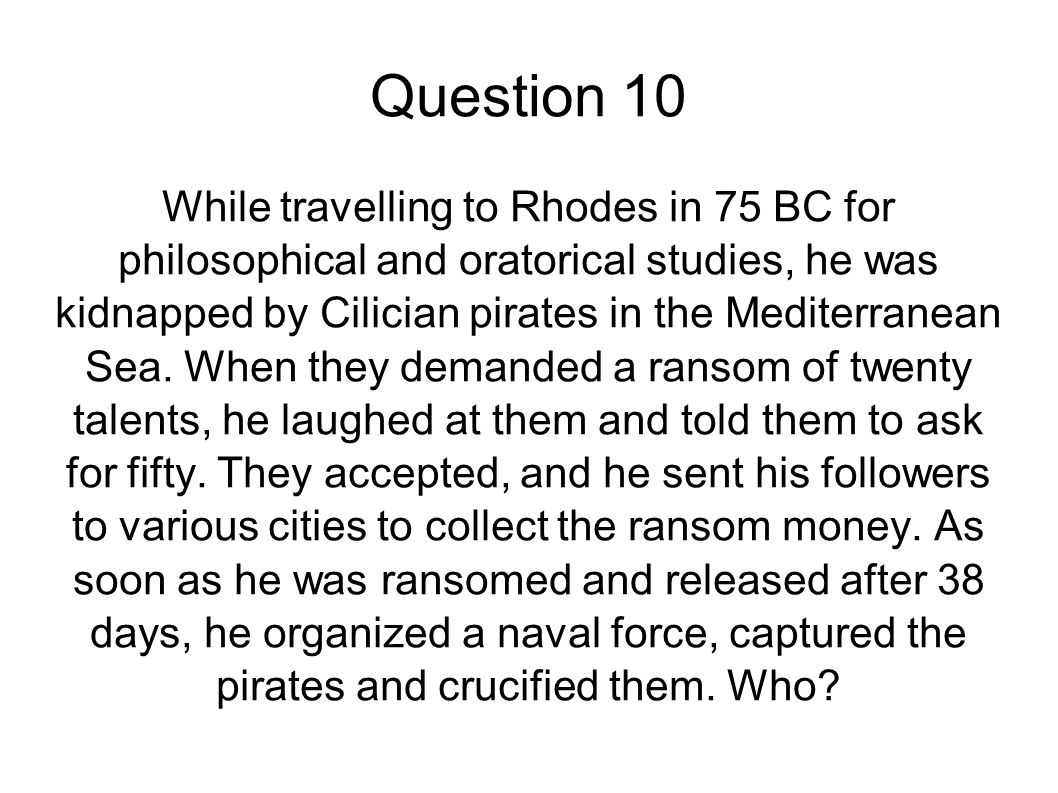 Question 10 While travelling to Rhodes in 75 BC for philosophical and oratorical studies, he was kidnapped by Cilician pirates in the Mediterranean Se