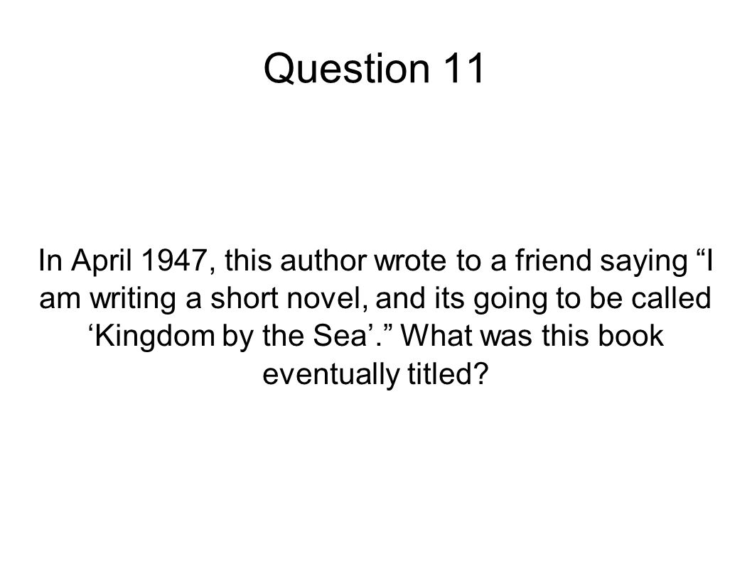 "Question 11 In April 1947, this author wrote to a friend saying ""I am writing a short novel, and its going to be called 'Kingdom by the Sea'."" What wa"