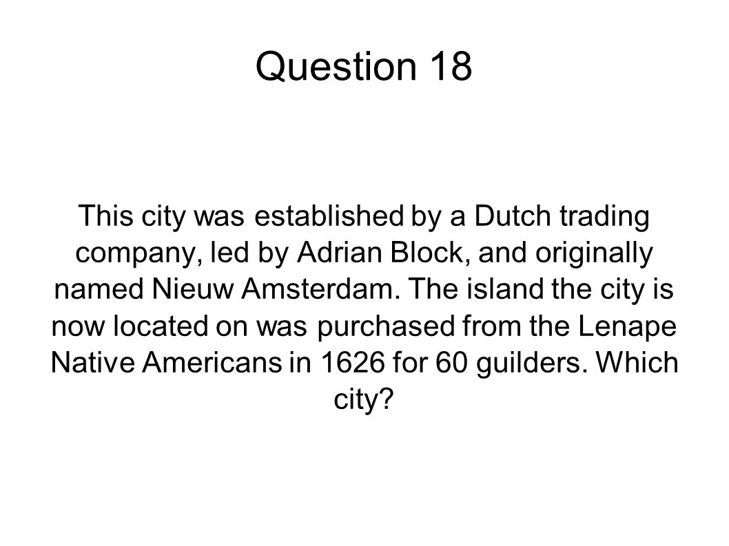 Question 18 This city was established by a Dutch trading company, led by Adrian Block, and originally named Nieuw Amsterdam. The island the city is no