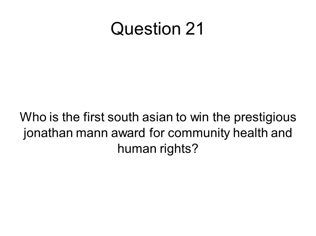 Question 21 Who is the first south asian to win the prestigious jonathan mann award for community health and human rights?