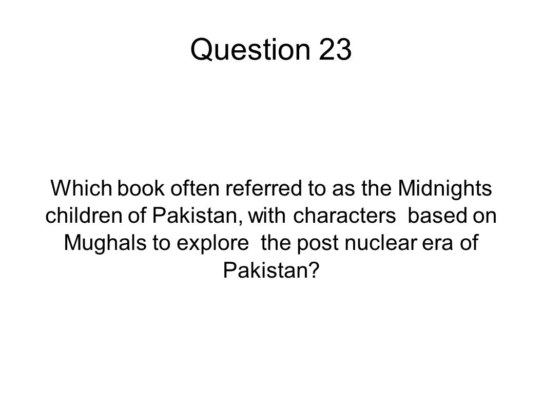 Question 23 Which book often referred to as the Midnights children of Pakistan, with characters based on Mughals to explore the post nuclear era of Pa