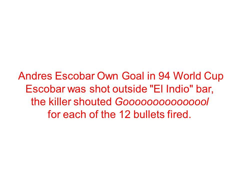 Andres Escobar Own Goal in 94 World Cup Escobar was shot outside El Indio bar, the killer shouted Gooooooooooooool for each of the 12 bullets fired.
