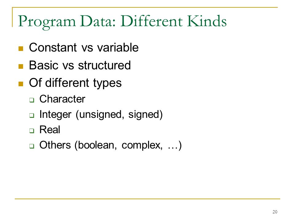 20 Program Data: Different Kinds Constant vs variable Basic vs structured Of different types  Character  Integer (unsigned, signed)  Real  Others (boolean, complex, …)