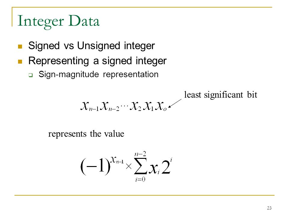 23 Integer Data Signed vs Unsigned integer Representing a signed integer  Sign-magnitude representation represents the value least significant bit