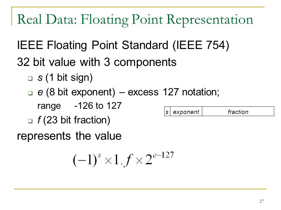 27 Real Data: Floating Point Representation IEEE Floating Point Standard (IEEE 754) 32 bit value with 3 components  s (1 bit sign)  e (8 bit exponent) – excess 127 notation; range -126 to 127  f (23 bit fraction) represents the value sexponentfraction
