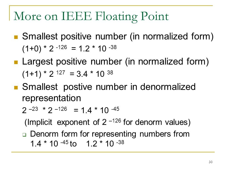 30 More on IEEE Floating Point Smallest positive number (in normalized form) (1+0) * 2 -126 = 1.2 * 10 -38 Largest positive number (in normalized form) (1+1) * 2 127 = 3.4 * 10 38 Smallest postive number in denormalized representation 2 –23 * 2 –126 = 1.4 * 10 -45 (Implicit exponent of 2 –126 for denorm values)  Denorm form for representing numbers from 1.4 * 10 -45 to 1.2 * 10 -38