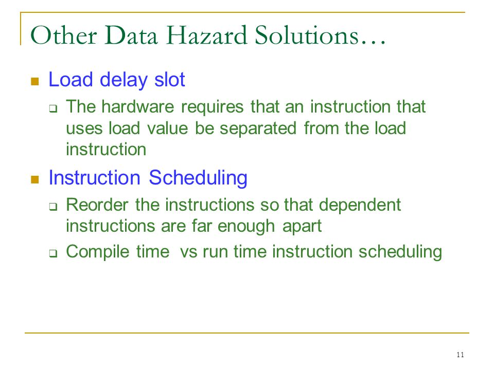 11 Other Data Hazard Solutions… Load delay slot  The hardware requires that an instruction that uses load value be separated from the load instructio