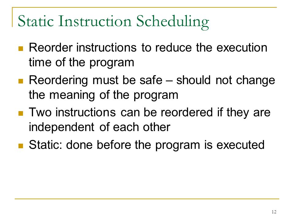 12 Static Instruction Scheduling Reorder instructions to reduce the execution time of the program Reordering must be safe – should not change the mean
