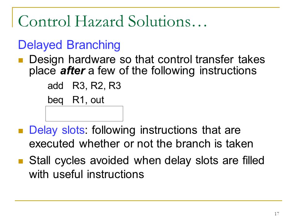 17 Control Hazard Solutions… Delayed Branching Design hardware so that control transfer takes place after a few of the following instructions add R3,