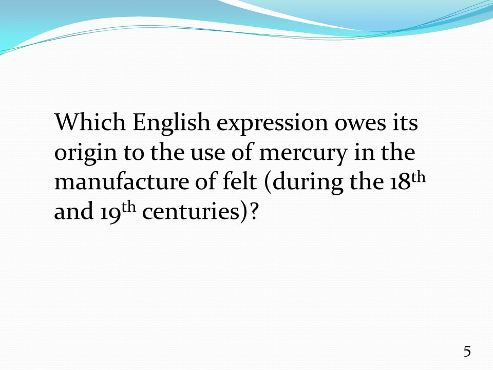 Which English expression owes its origin to the use of mercury in the manufacture of felt (during the 18 th and 19 th centuries)? 5