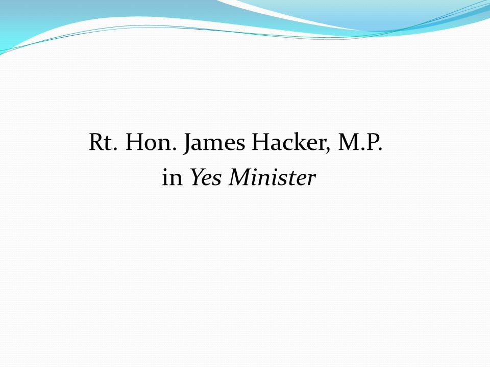 Rt. Hon. James Hacker, M.P. in Yes Minister