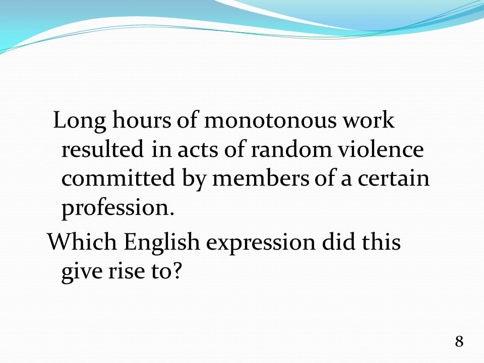 Long hours of monotonous work resulted in acts of random violence committed by members of a certain profession.