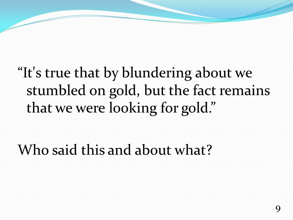 """It's true that by blundering about we stumbled on gold, but the fact remains that we were looking for gold."" Who said this and about what? 9"