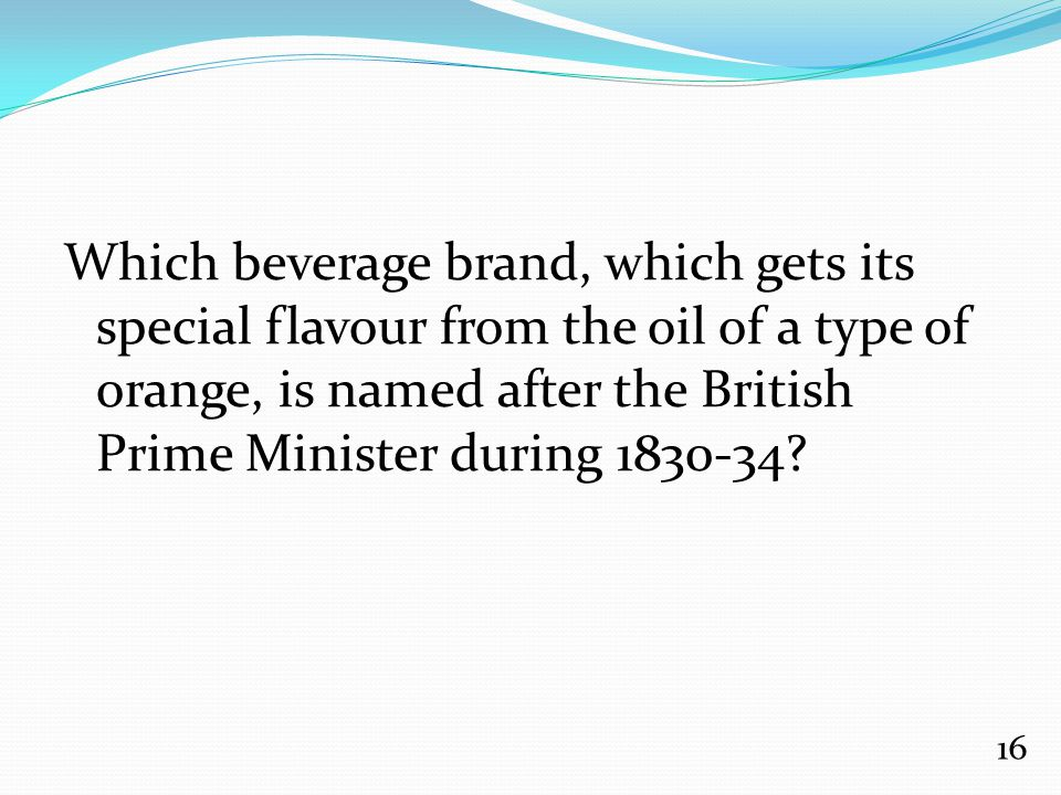 Which beverage brand, which gets its special flavour from the oil of a type of orange, is named after the British Prime Minister during 1830-34? 16