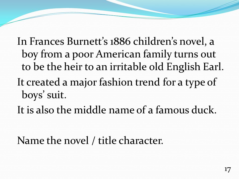 In Frances Burnett's 1886 children's novel, a boy from a poor American family turns out to be the heir to an irritable old English Earl. It created a