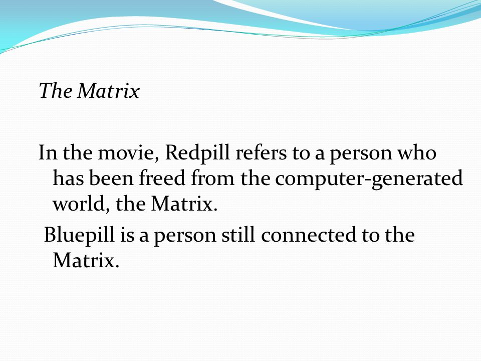 The Matrix In the movie, Redpill refers to a person who has been freed from the computer-generated world, the Matrix.