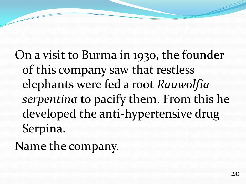 On a visit to Burma in 1930, the founder of this company saw that restless elephants were fed a root Rauwolfia serpentina to pacify them.