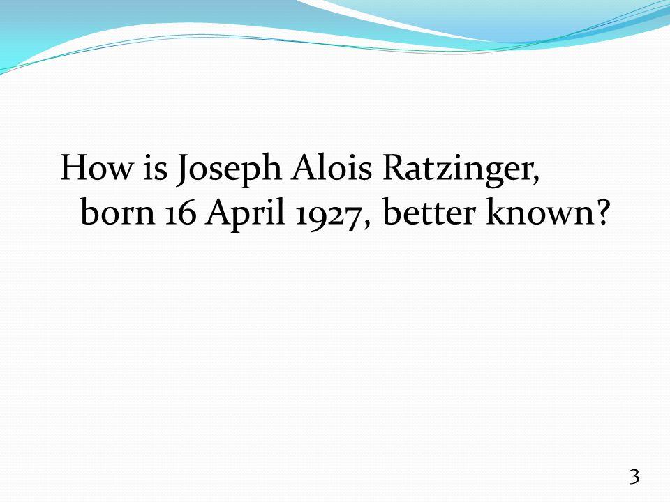 How is Joseph Alois Ratzinger, born 16 April 1927, better known? 3