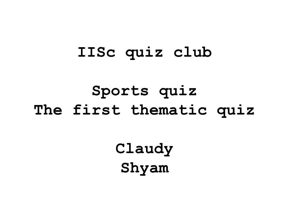 IISc quiz club Sports quiz The first thematic quiz Claudy Shyam