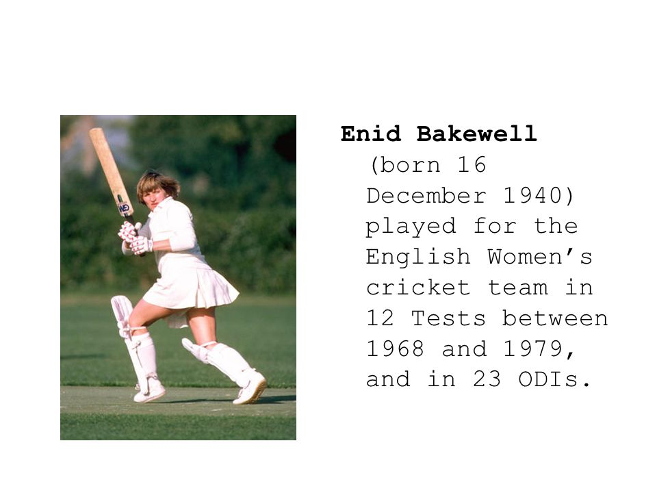 Enid Bakewell (born 16 December 1940) played for the English Women's cricket team in 12 Tests between 1968 and 1979, and in 23 ODIs.