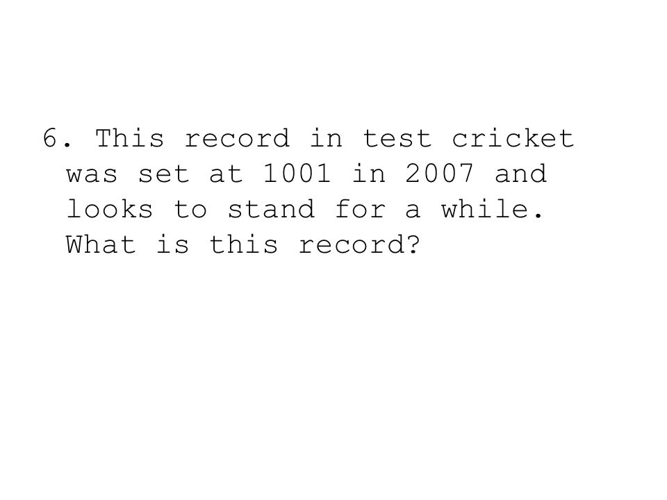 6. This record in test cricket was set at 1001 in 2007 and looks to stand for a while. What is this record?