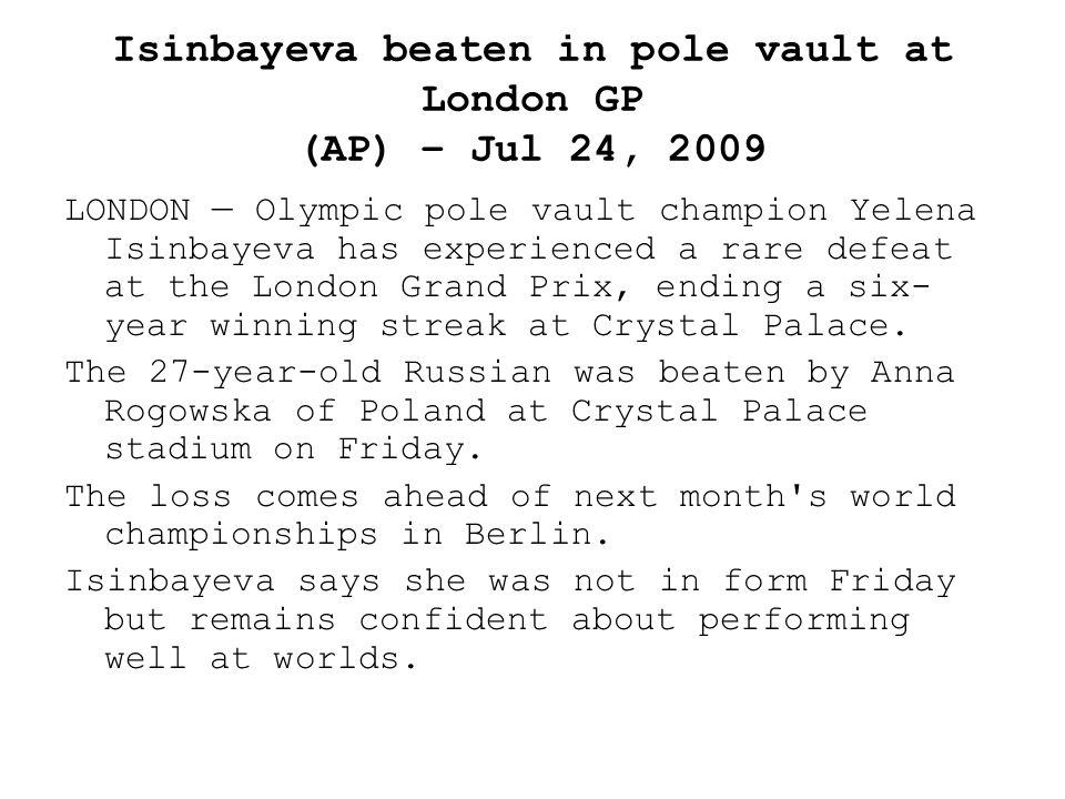 Isinbayeva beaten in pole vault at London GP (AP) – Jul 24, 2009 LONDON — Olympic pole vault champion Yelena Isinbayeva has experienced a rare defeat at the London Grand Prix, ending a six- year winning streak at Crystal Palace.