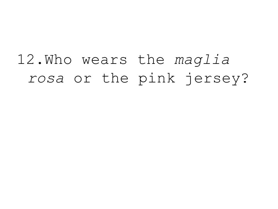 12.Who wears the maglia rosa or the pink jersey?