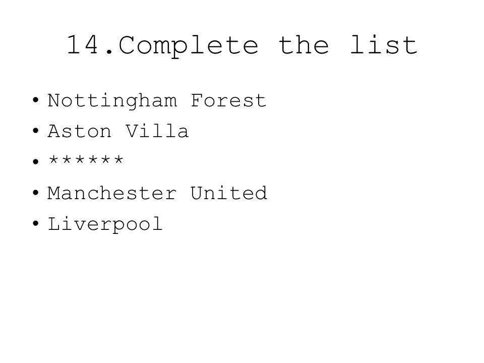 14.Complete the list Nottingham Forest Aston Villa ****** Manchester United Liverpool