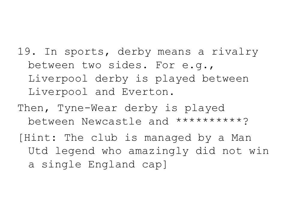 19. In sports, derby means a rivalry between two sides. For e.g., Liverpool derby is played between Liverpool and Everton. Then, Tyne-Wear derby is pl