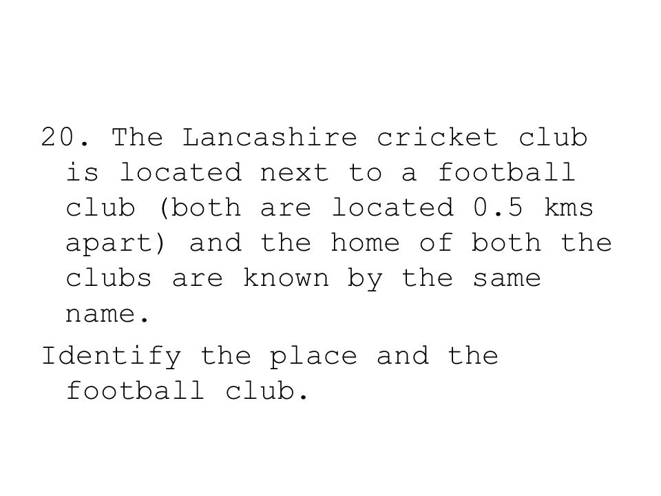 20. The Lancashire cricket club is located next to a football club (both are located 0.5 kms apart) and the home of both the clubs are known by the sa