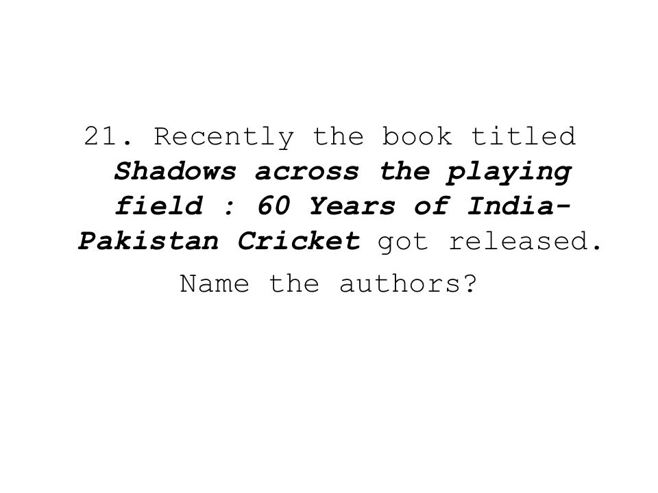 21. Recently the book titled Shadows across the playing field : 60 Years of India- Pakistan Cricket got released. Name the authors?