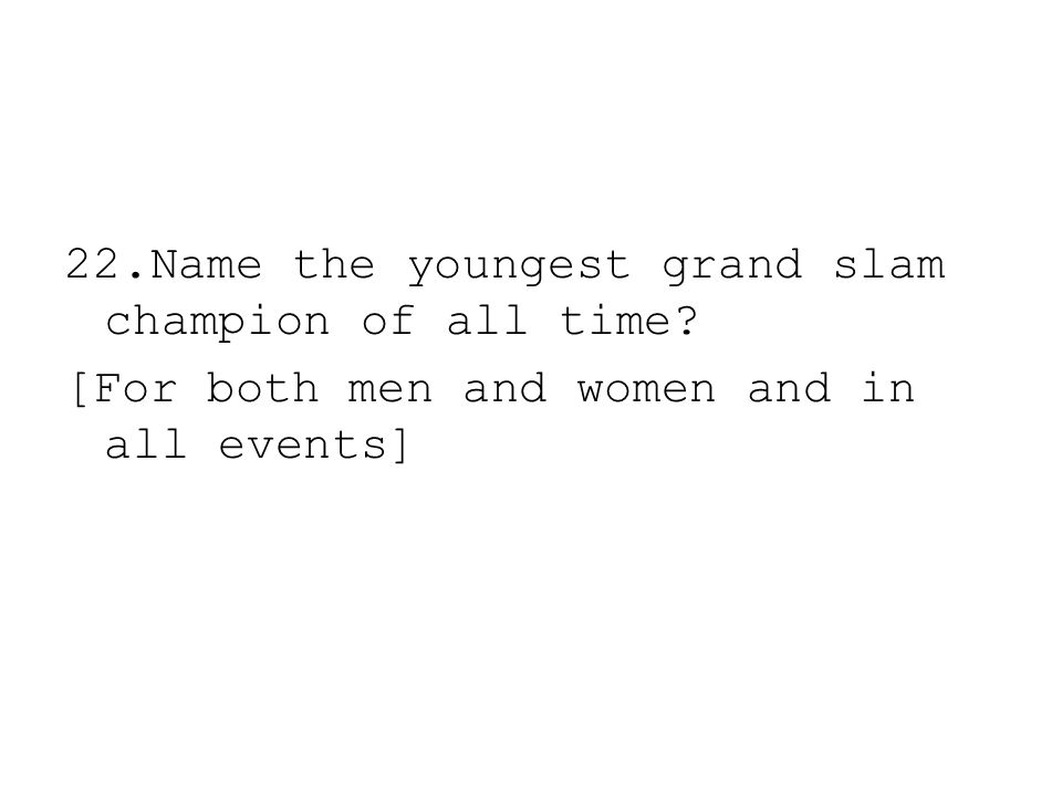 22.Name the youngest grand slam champion of all time? [For both men and women and in all events]