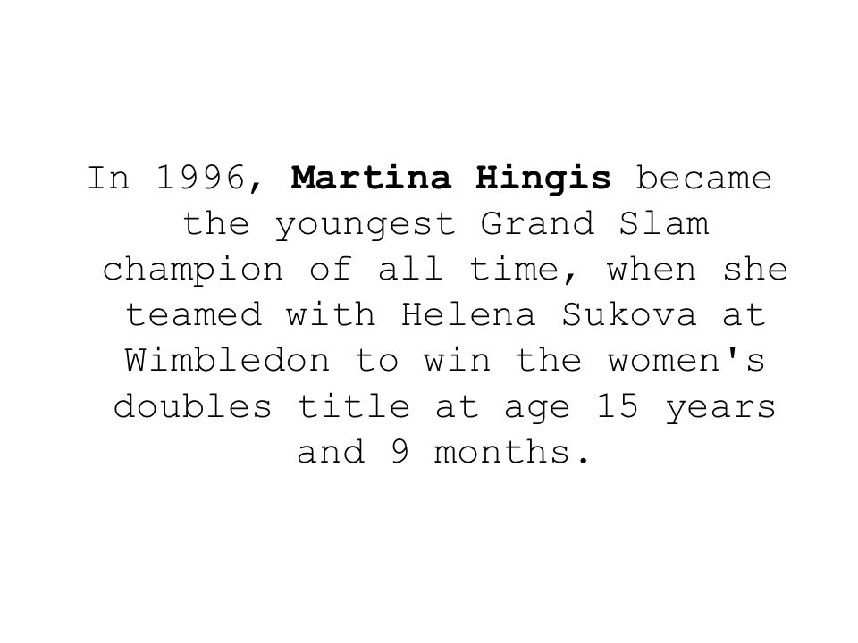 In 1996, Martina Hingis became the youngest Grand Slam champion of all time, when she teamed with Helena Sukova at Wimbledon to win the women's double