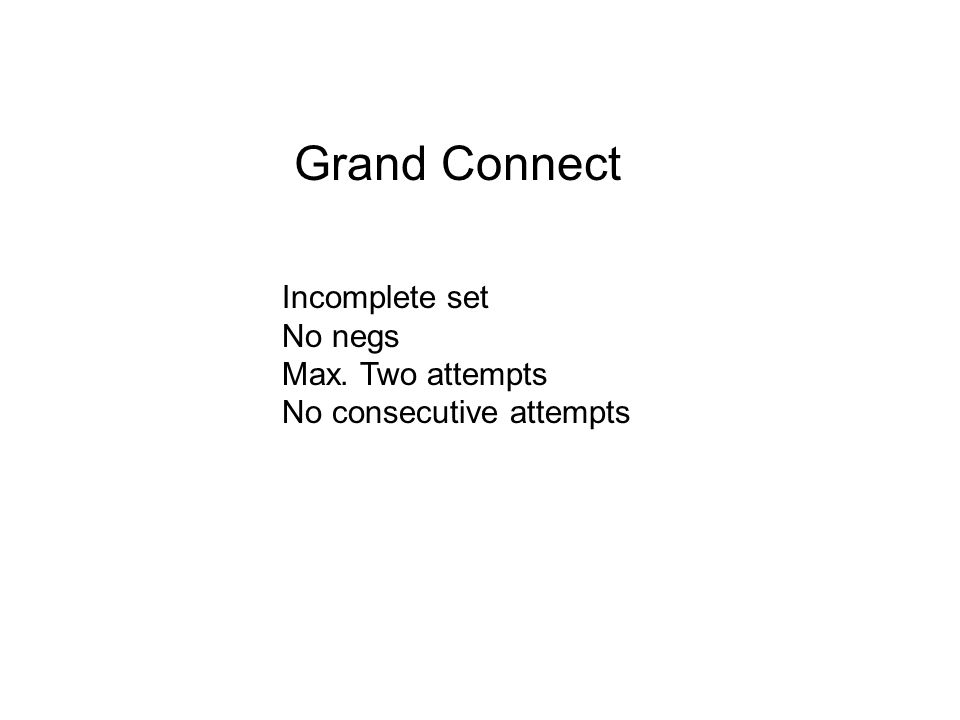 Grand Connect Incomplete set No negs Max. Two attempts No consecutive attempts