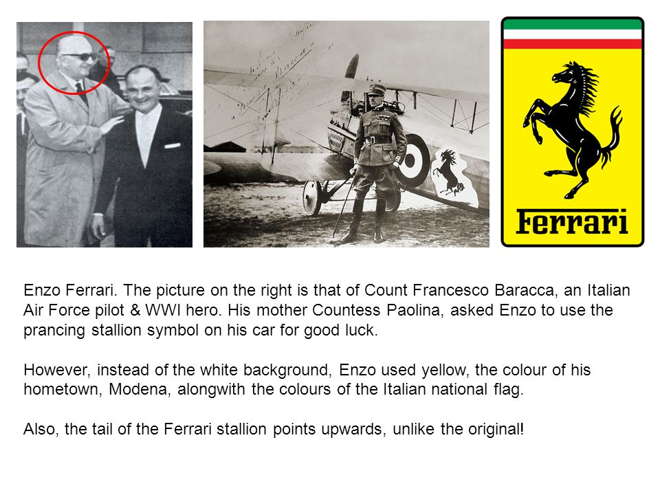 Enzo Ferrari. The picture on the right is that of Count Francesco Baracca, an Italian Air Force pilot & WWI hero. His mother Countess Paolina, asked E