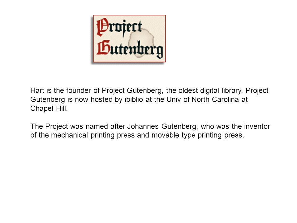 Hart is the founder of Project Gutenberg, the oldest digital library. Project Gutenberg is now hosted by ibiblio at the Univ of North Carolina at Chap